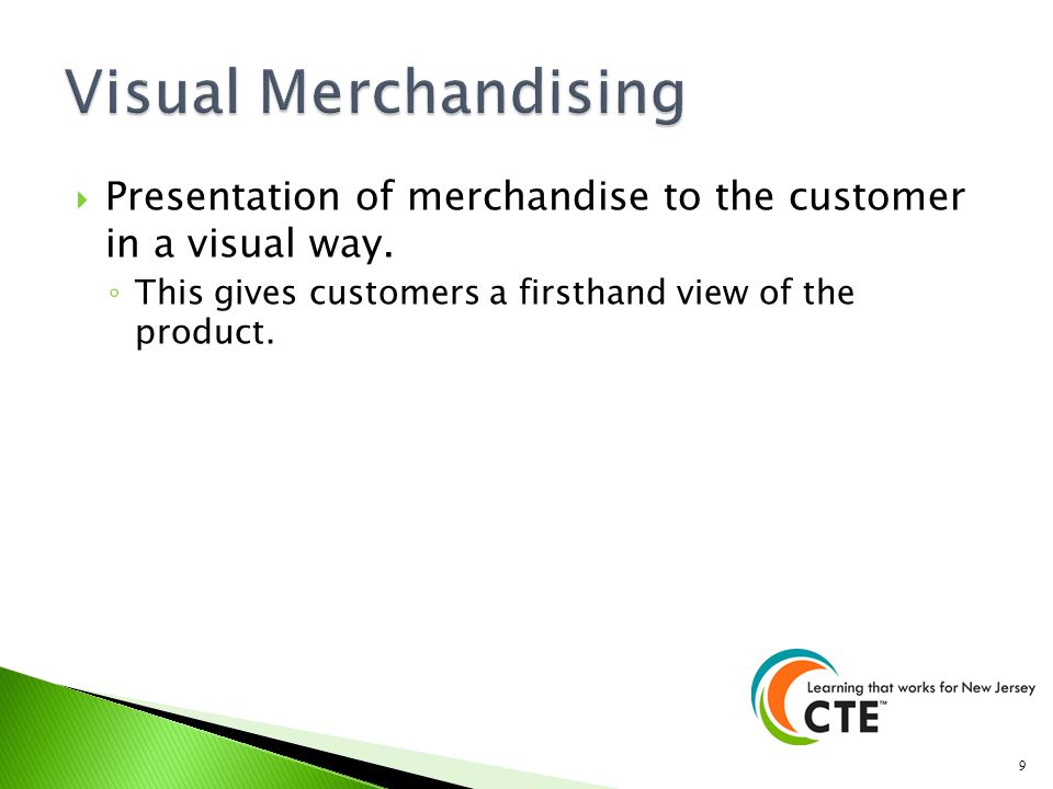 Visual Merchandising Presentation of merchandise to the customer in a visual way.