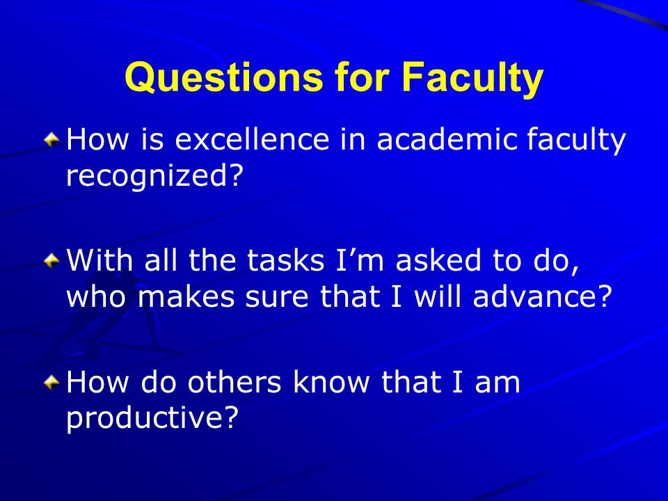 Questions for Faculty How is excellence in academic faculty recognized With all the tasks I'm asked to do, who makes sure that I will advance