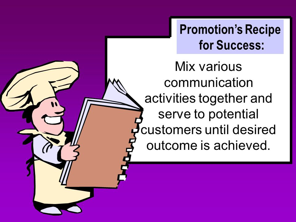 Promotion's Recipe for Success: Mix various communication activities together and serve to potential customers until desired outcome is achieved.