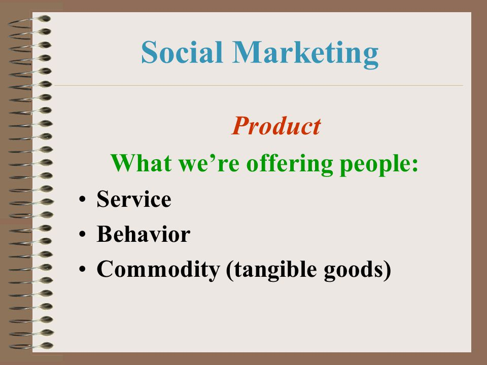 Social Marketing Product What we're offering people: Service Behavior