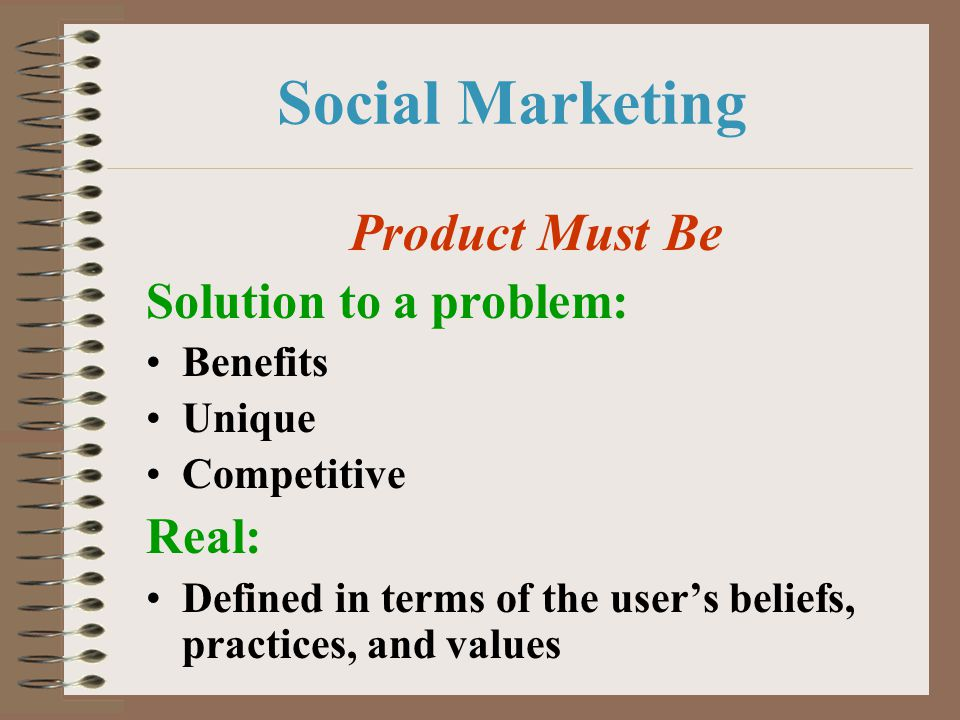 Social Marketing Product Must Be Solution to a problem: Real: Benefits
