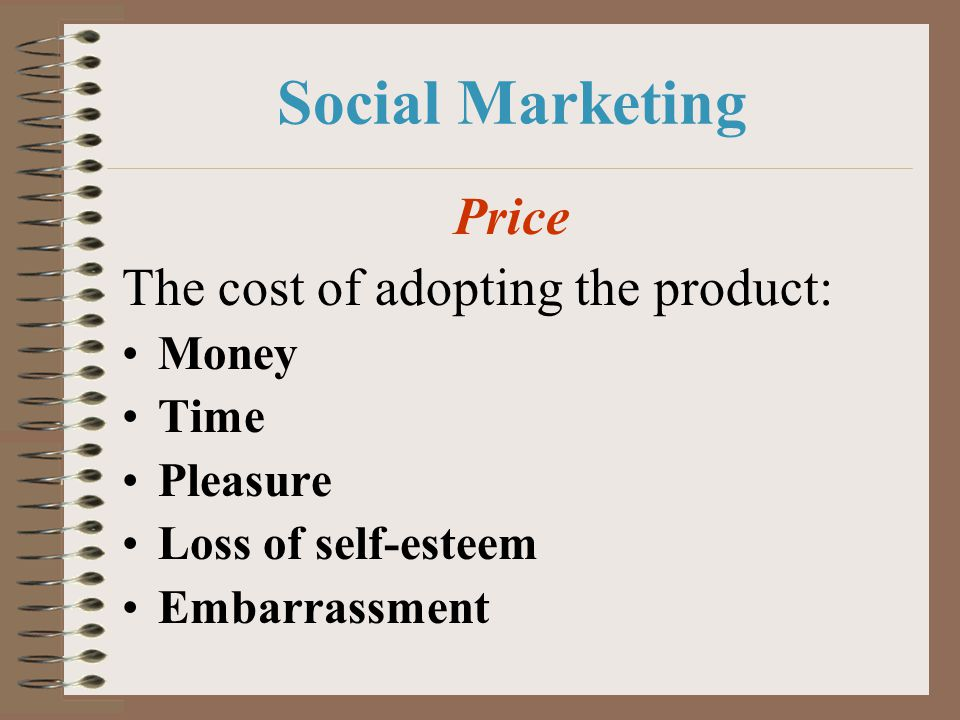 Social Marketing Price The cost of adopting the product: Money Time
