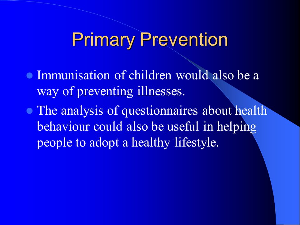 Primary Prevention Immunisation of children would also be a way of preventing illnesses.
