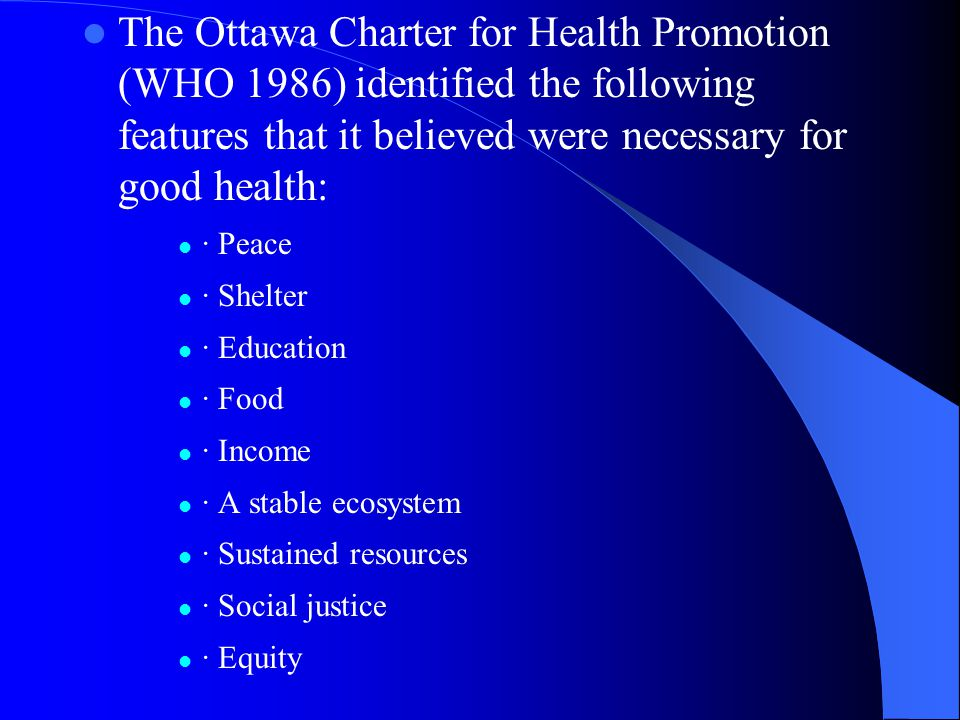 The Ottawa Charter for Health Promotion (WHO 1986) identified the following features that it believed were necessary for good health: