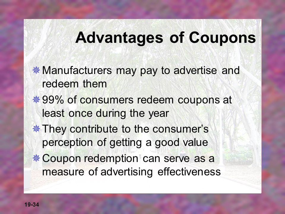 Advantages of Coupons Manufacturers may pay to advertise and redeem them. 99% of consumers redeem coupons at least once during the year.