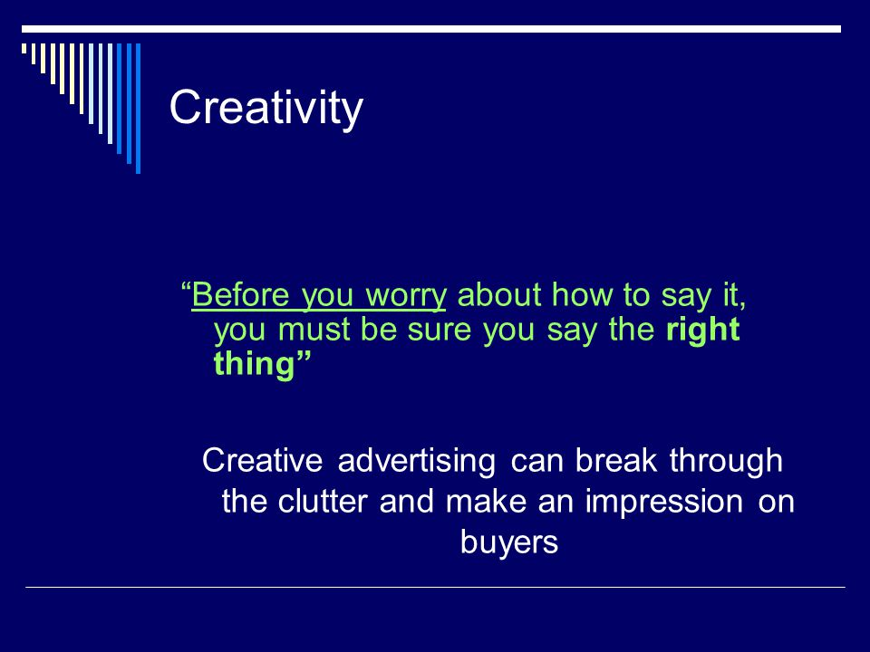 Creativity Before you worry about how to say it, you must be sure you say the right thing