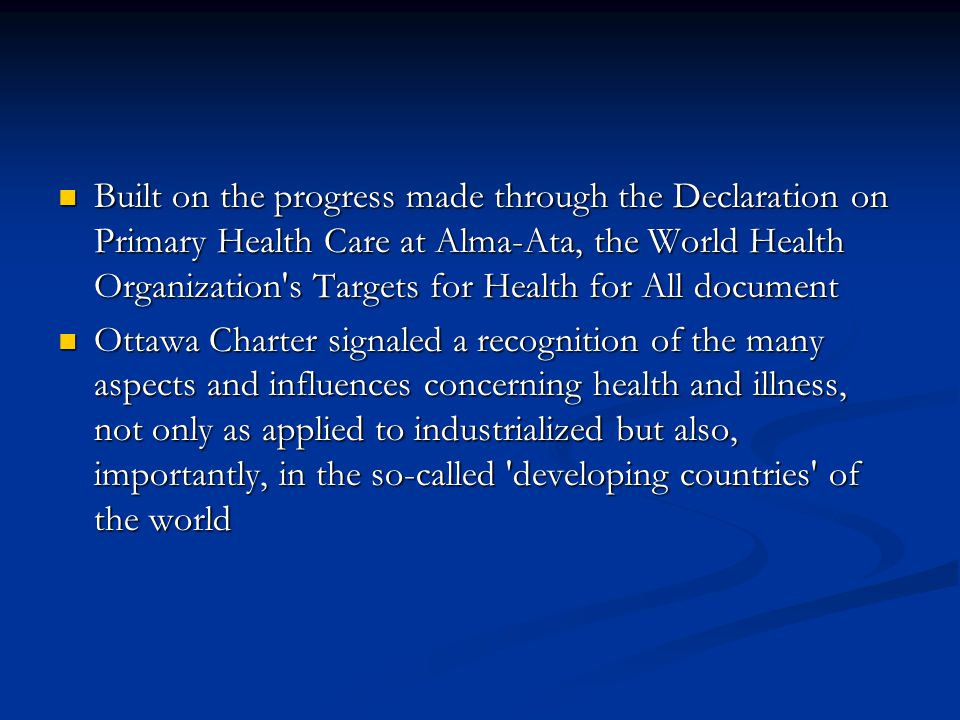 Built on the progress made through the Declaration on Primary Health Care at Alma-Ata, the World Health Organization s Targets for Health for All document