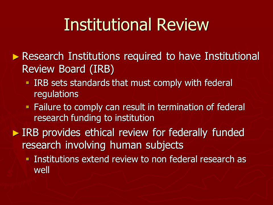 Institutional Review Research Institutions required to have Institutional Review Board (IRB)