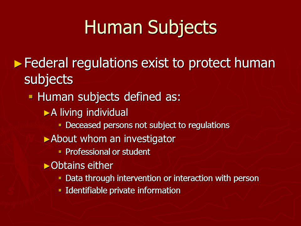 Human Subjects Federal regulations exist to protect human subjects