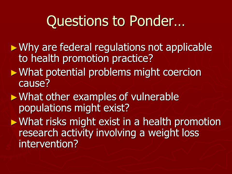 Questions to Ponder… Why are federal regulations not applicable to health promotion practice What potential problems might coercion cause