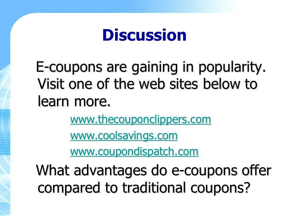Discussion E-coupons are gaining in popularity. Visit one of the web sites below to learn more. www.thecouponclippers.com.