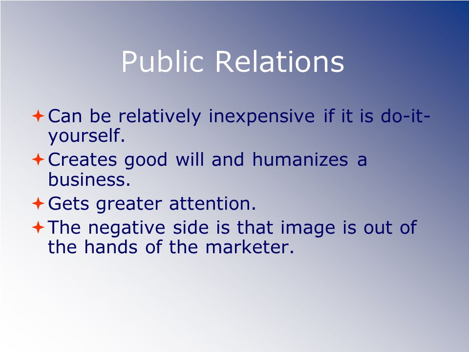 Public Relations Can be relatively inexpensive if it is do-it-yourself. Creates good will and humanizes a business.