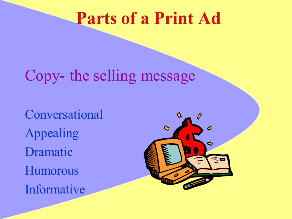 Parts of a Print Ad Copy- the selling message Conversational Appealing