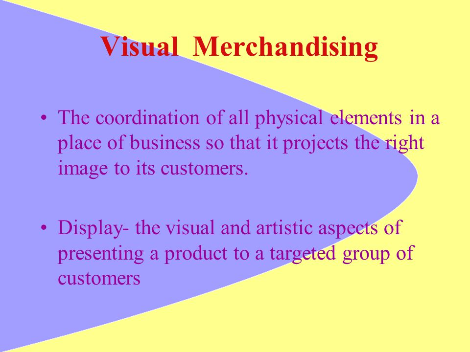 Visual Merchandising The coordination of all physical elements in a place of business so that it projects the right image to its customers.
