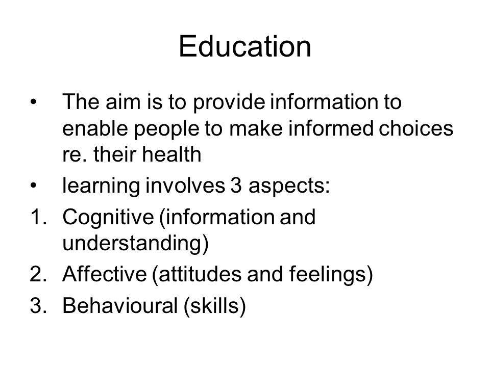 Education The aim is to provide information to enable people to make informed choices re. their health.