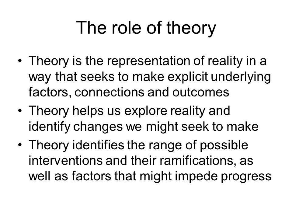 The role of theory Theory is the representation of reality in a way that seeks to make explicit underlying factors, connections and outcomes.