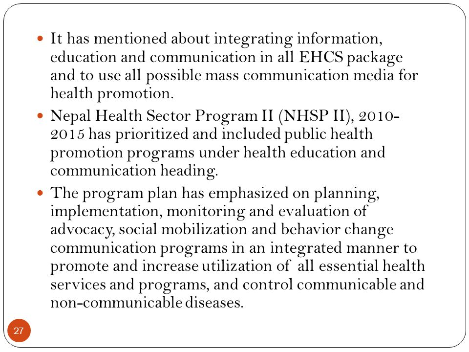It has mentioned about integrating information, education and communication in all EHCS package and to use all possible mass communication media for health promotion.