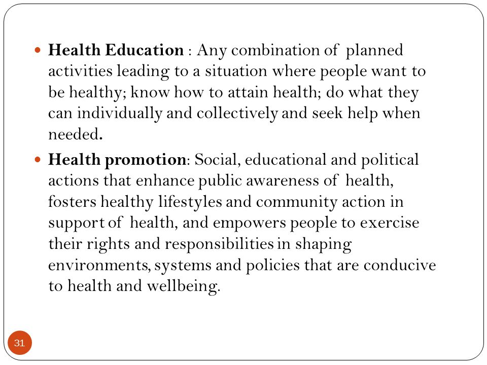 Health Education : Any combination of planned activities leading to a situation where people want to be healthy; know how to attain health; do what they can individually and collectively and seek help when needed.