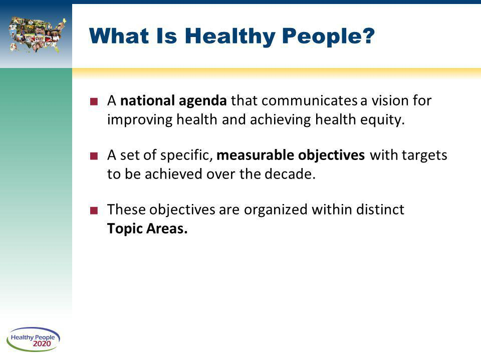 What Is Healthy People A national agenda that communicates a vision for improving health and achieving health equity.