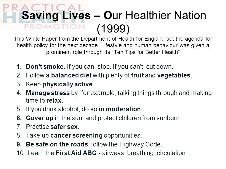 Saving Lives – Our Healthier Nation (1999) This White Paper from the Department of Health for England set the agenda for health policy for the next decade. Lifestyle and human behaviour was given a prominent role through its Ten Tips for Better Health