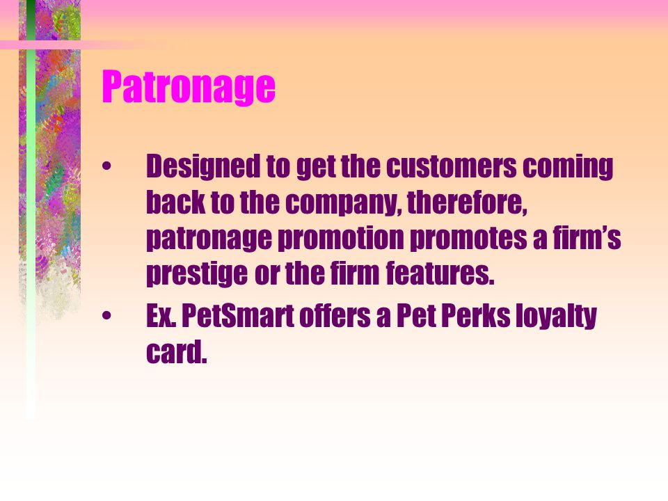 Patronage Designed to get the customers coming back to the company, therefore, patronage promotion promotes a firm's prestige or the firm features.