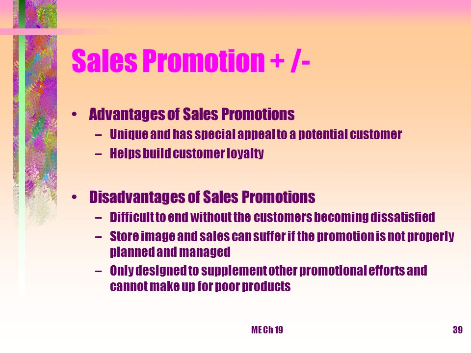 advantages and disadvantages of sales promotion Unlike a flat discount on the product, which may risk devaluing its reputation and results in reduced basket spend, a cashback promotion increases sales volume whilst protecting your profit margins due to non-redemptions setting time limits on the cashback period will increase urgency and give.