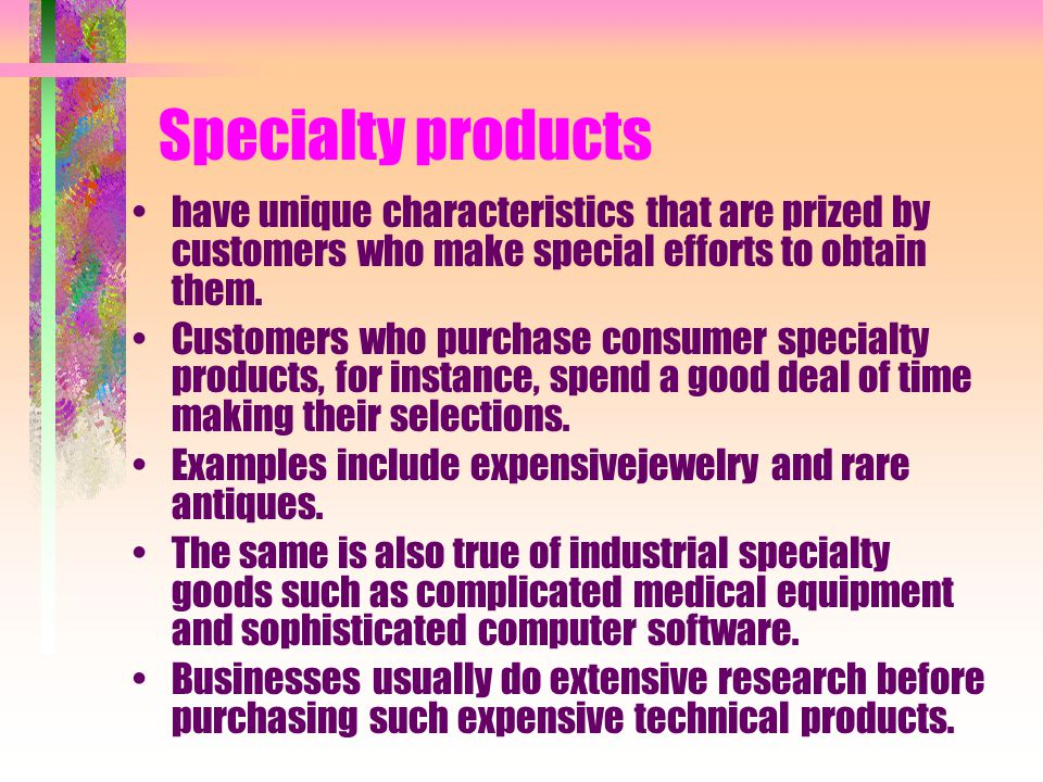 Specialty products have unique characteristics that are prized by customers who make special efforts to obtain them.
