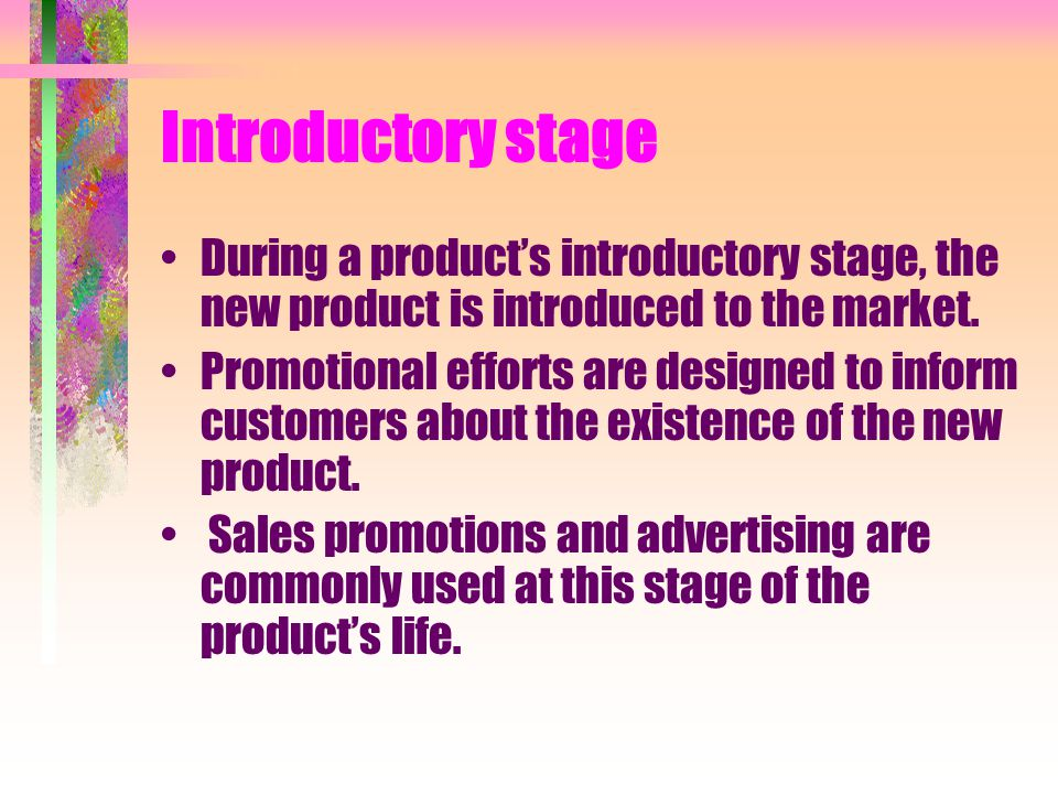Introductory stage During a product's introductory stage, the new product is introduced to the market.