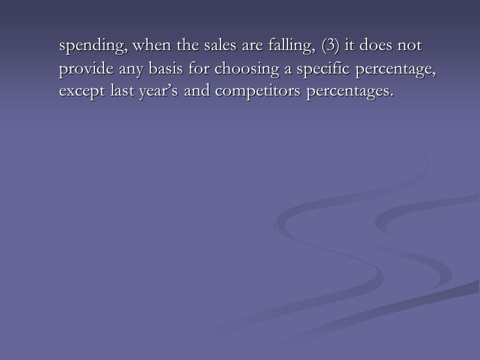 spending, when the sales are falling, (3) it does not provide any basis for choosing a specific percentage, except last year's and competitors percentages.
