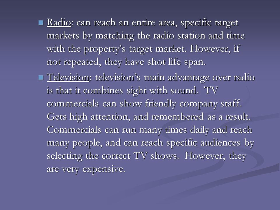 Radio: can reach an entire area, specific target markets by matching the radio station and time with the property's target market. However, if not repeated, they have shot life span.