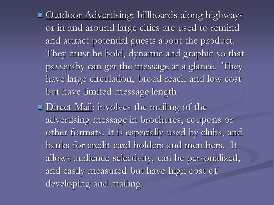 Outdoor Advertising: billboards along highways or in and around large cities are used to remind and attract potential guests about the product. They must be bold, dynamic and graphic so that passersby can get the message at a glance. They have large circulation, broad reach and low cost but have limited message length.