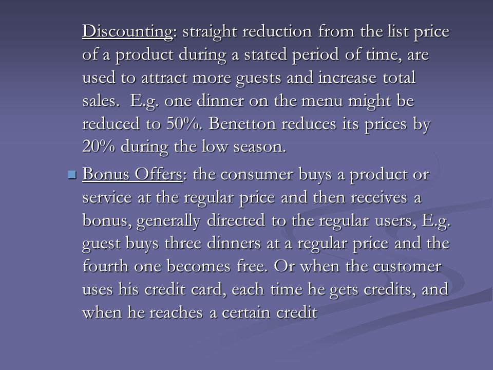Discounting: straight reduction from the list price of a product during a stated period of time, are used to attract more guests and increase total sales. E.g. one dinner on the menu might be reduced to 50%. Benetton reduces its prices by 20% during the low season.