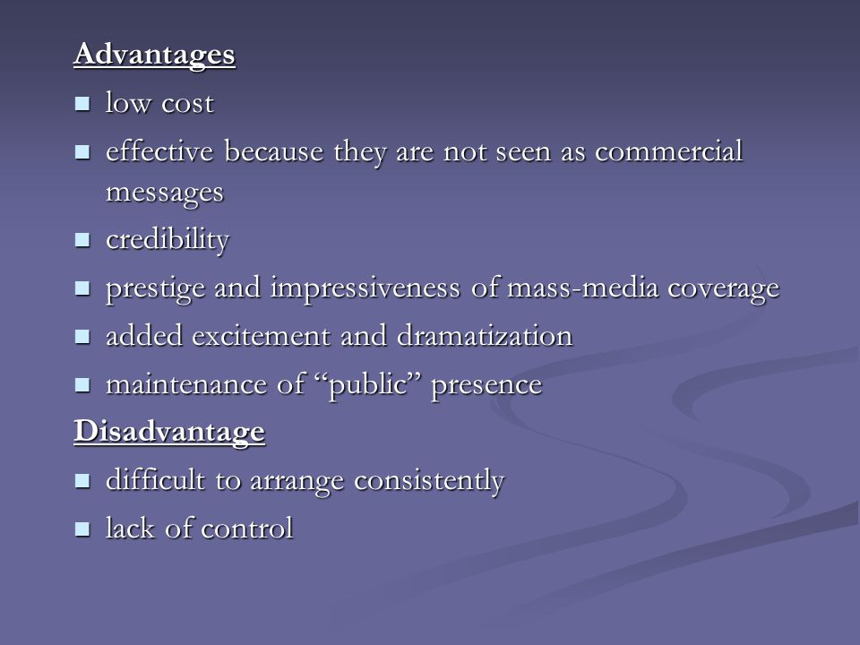 Advantages low cost. effective because they are not seen as commercial messages. credibility. prestige and impressiveness of mass-media coverage.
