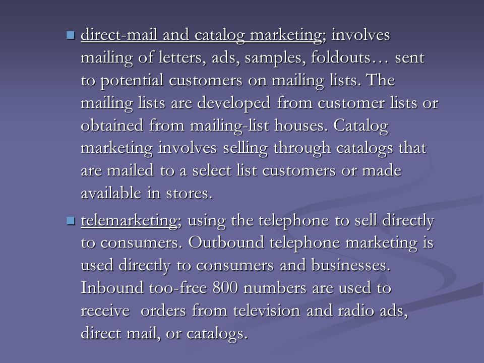direct-mail and catalog marketing; involves mailing of letters, ads, samples, foldouts… sent to potential customers on mailing lists. The mailing lists are developed from customer lists or obtained from mailing-list houses. Catalog marketing involves selling through catalogs that are mailed to a select list customers or made available in stores.