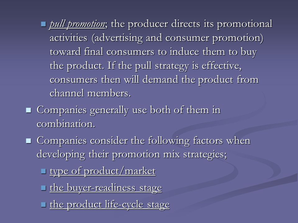 pull promotion; the producer directs its promotional activities (advertising and consumer promotion) toward final consumers to induce them to buy the product. If the pull strategy is effective, consumers then will demand the product from channel members.
