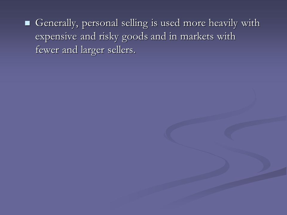 Generally, personal selling is used more heavily with expensive and risky goods and in markets with fewer and larger sellers.