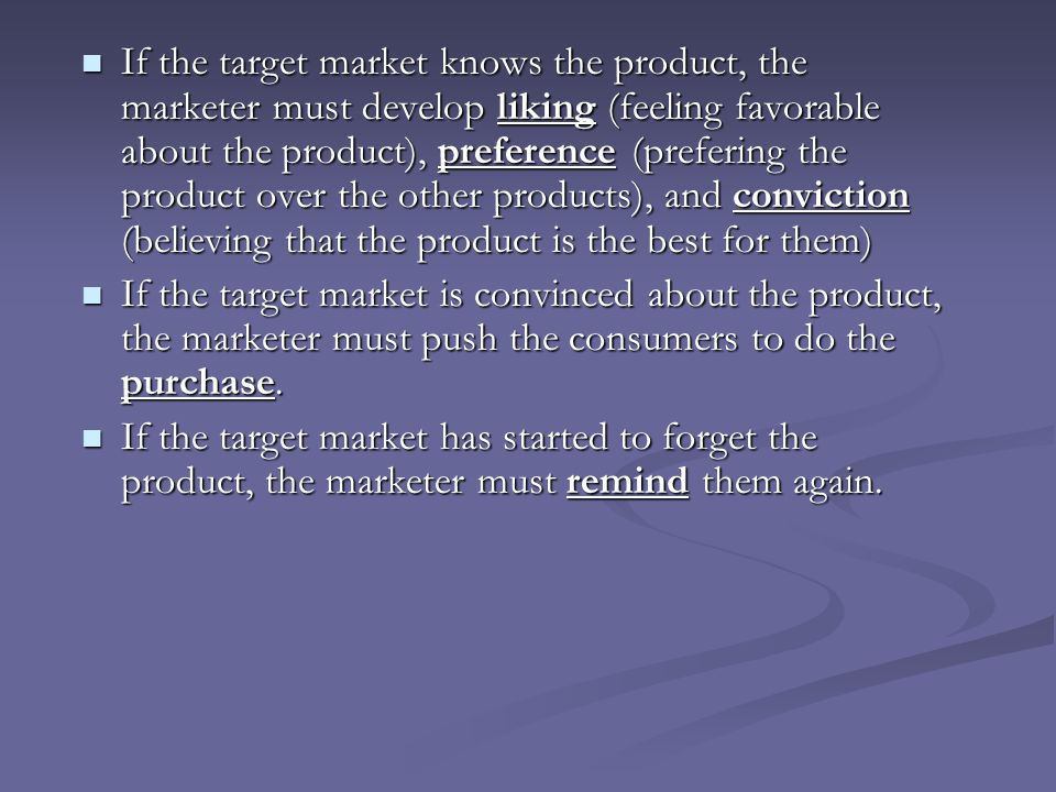 If the target market knows the product, the marketer must develop liking (feeling favorable about the product), preference (prefering the product over the other products), and conviction (believing that the product is the best for them)
