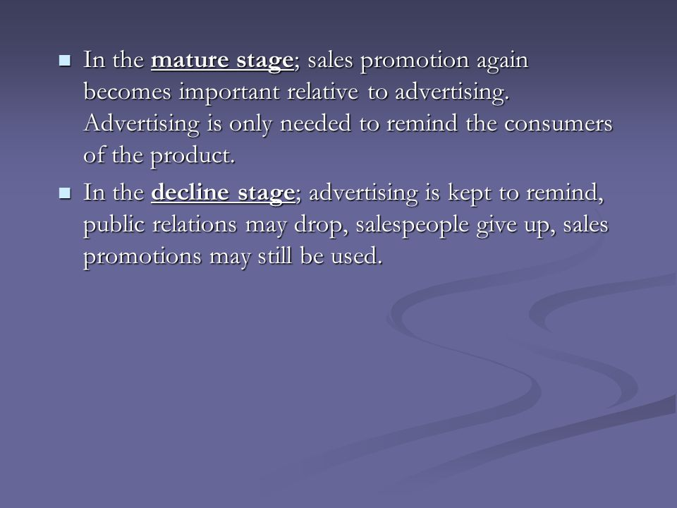 In the mature stage; sales promotion again becomes important relative to advertising. Advertising is only needed to remind the consumers of the product.