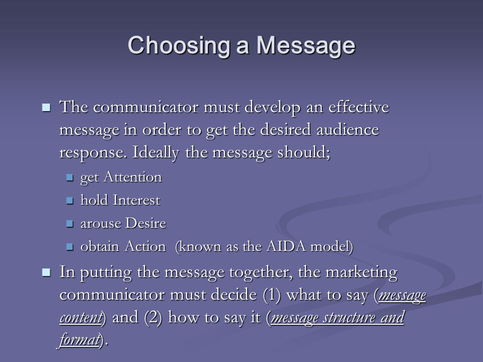 Choosing a Message The communicator must develop an effective message in order to get the desired audience response. Ideally the message should;