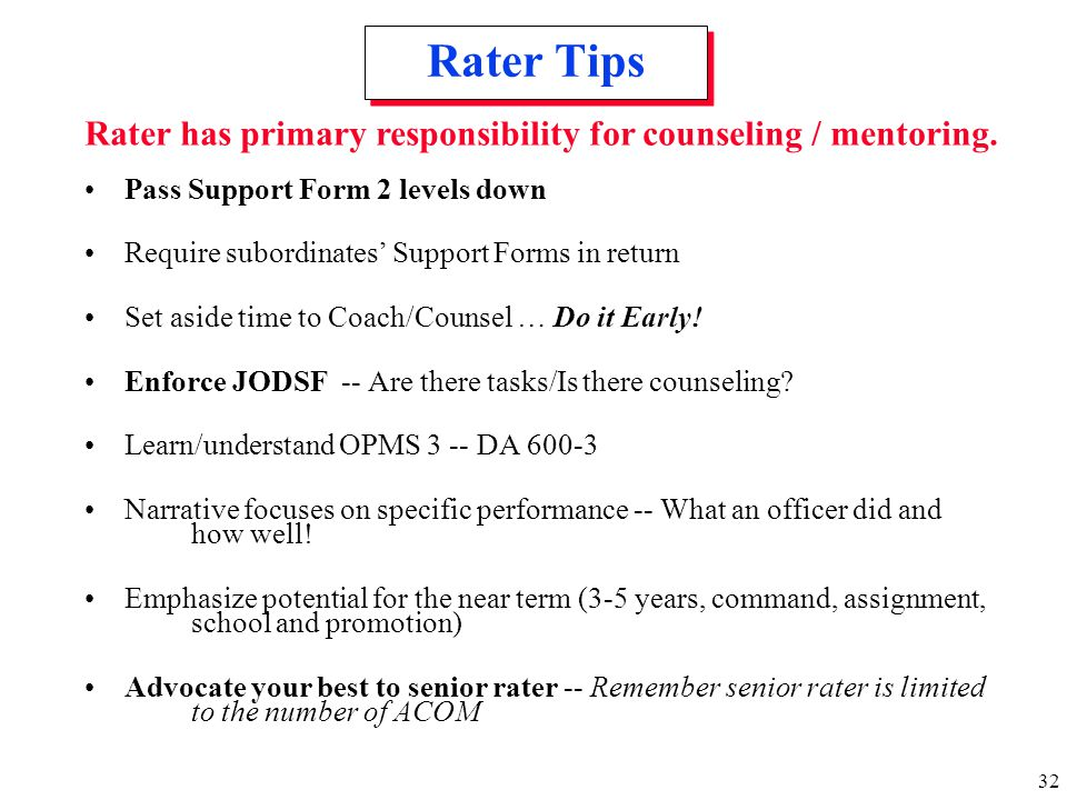 Rater Tips Rater has primary responsibility for counseling / mentoring. Pass Support Form 2 levels down.