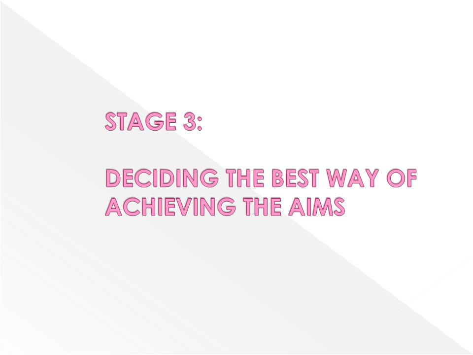STAGE 3: DECIDING THE BEST WAY OF ACHIEVING THE AIMS