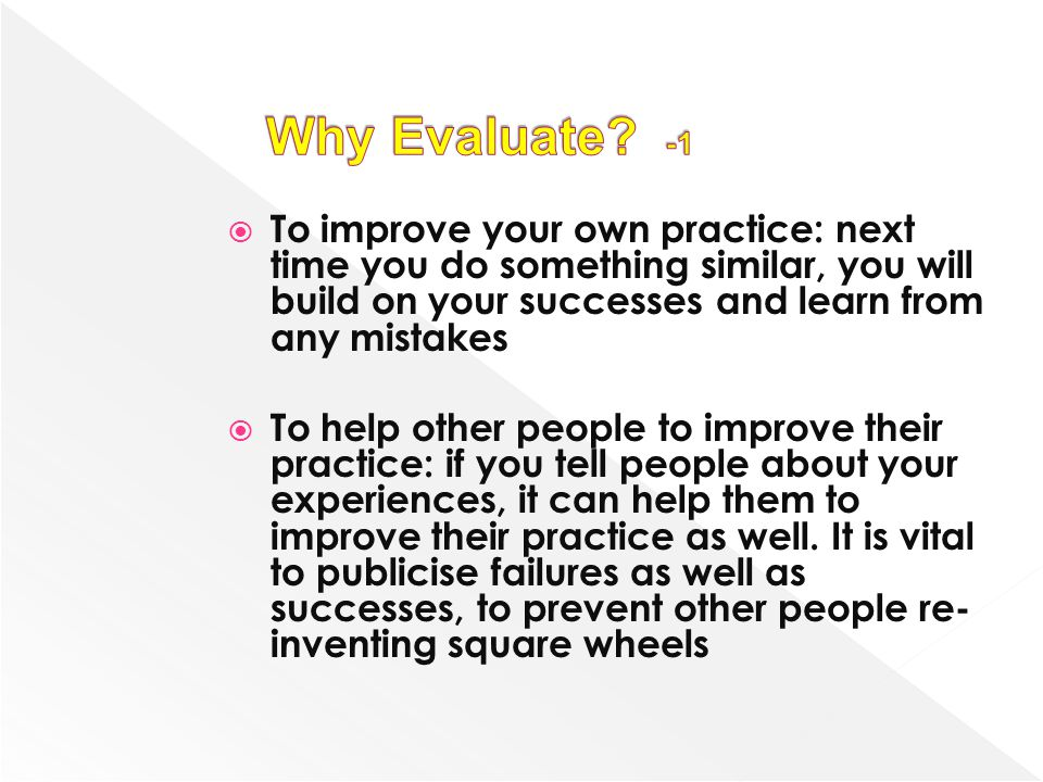 Why Evaluate -1 To improve your own practice: next time you do something similar, you will build on your successes and learn from any mistakes.