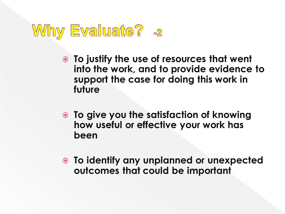 Why Evaluate -2 To justify the use of resources that went into the work, and to provide evidence to support the case for doing this work in future.