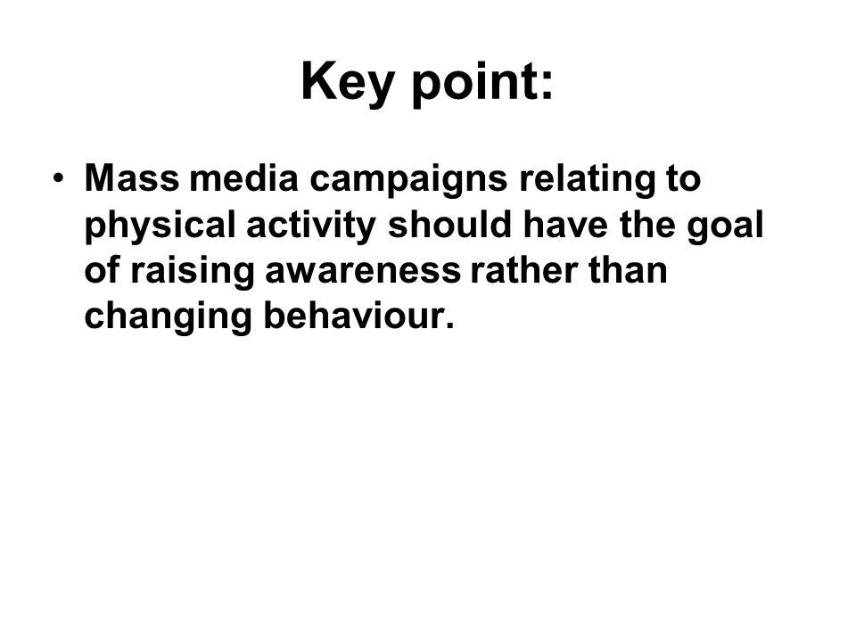 Key point: Mass media campaigns relating to physical activity should have the goal of raising awareness rather than changing behaviour.
