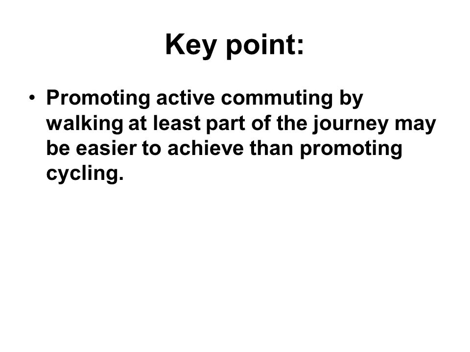 Key point: Promoting active commuting by walking at least part of the journey may be easier to achieve than promoting cycling.