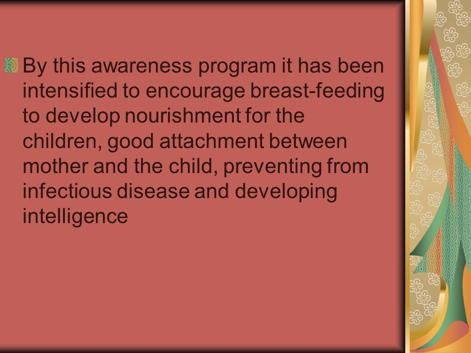 By this awareness program it has been intensified to encourage breast-feeding to develop nourishment for the children, good attachment between mother and the child, preventing from infectious disease and developing intelligence