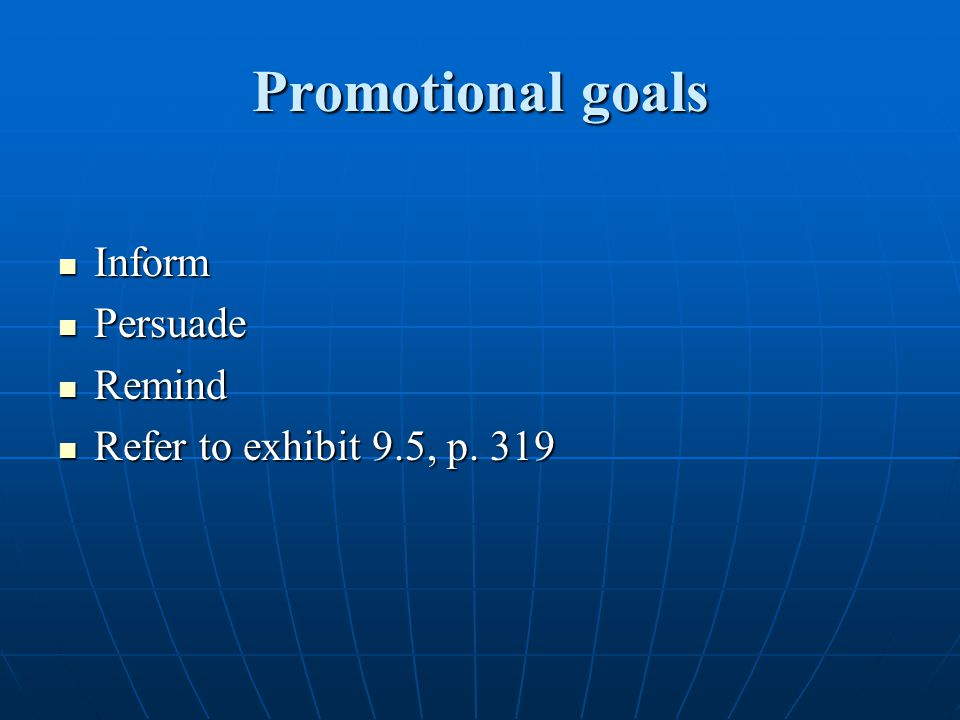 Promotional goals Inform Persuade Remind Refer to exhibit 9.5, p. 319