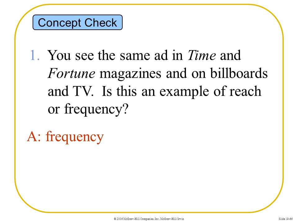 Concept Check 1. You see the same ad in Time and Fortune magazines and on billboards and TV. Is this an example of reach or frequency