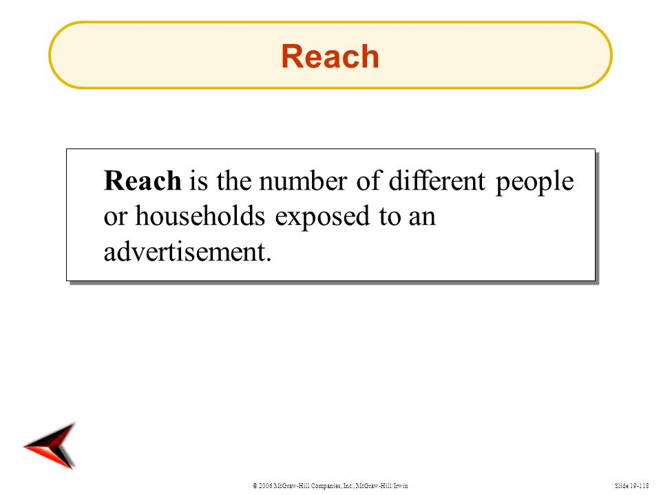 Reach Reach is the number of different people or households exposed to an advertisement.