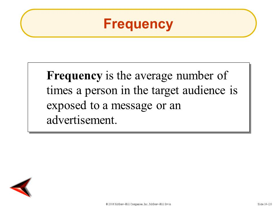 Frequency Frequency is the average number of times a person in the target audience is exposed to a message or an advertisement.